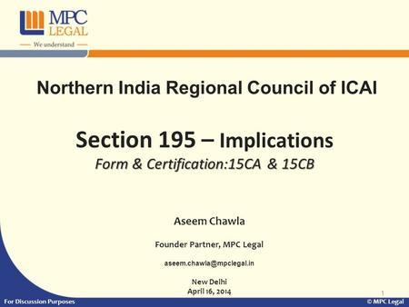 1 Form & Certification:15CA & 15CB Section 195 – Implications Form & Certification:15CA & 15CB For Discussion Purposes © MPC Legal Aseem Chawla Founder.