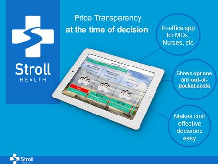 1 Price Transparency at the time of decision In-office app for MDs, Nurses, etc Shows options and out-of- pocket costs Makes cost effective decisions easy.