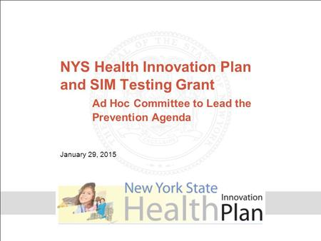 NYS Health Innovation Plan and SIM Testing Grant Ad Hoc Committee to Lead the Prevention Agenda January 29, 2015.