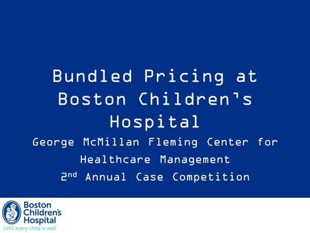 Bundled Pricing at Boston Children's Hospital George McMillan Fleming Center for Healthcare Management 2 nd Annual Case Competition.