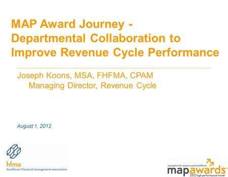 MAP Award Journey - Departmental Collaboration to Improve Revenue Cycle Performance Joseph Koons, MSA, FHFMA, CPAM Managing Director, Revenue Cycle August.