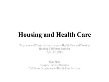 Housing and Health Care Programs and Financing that Integrate Health Care and Housing Housing California Institute April 15, 2014 John Shen Long-Term Care.
