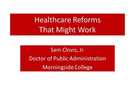 Healthcare Reforms That Might Work Sam Clovis, Jr. Doctor of Public Administration Morningside College.