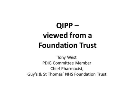 QIPP – viewed from a Foundation Trust Tony West PDIG Committee Member Chief Pharmacist, Guy's & St Thomas' NHS Foundation Trust.