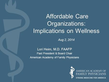 Affordable Care Organizations: Implications on Wellness Aug 2, 2014 Lori Heim, M.D. FAAFP Past President & Board Chair American Academy of Family Physicians.