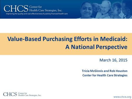 Www.chcs.org March 16, 2015 Tricia McGinnis and Rob Houston Center for Health Care Strategies Value-Based Purchasing Efforts in Medicaid: A National Perspective.