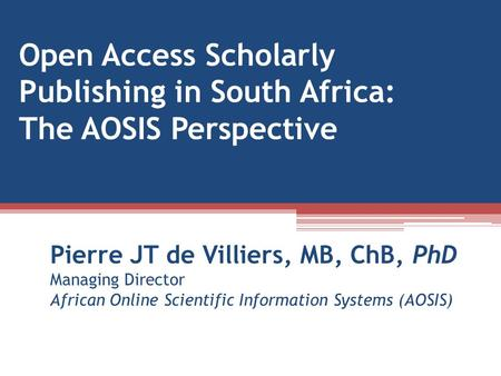 Open Access Scholarly Publishing in South Africa: The AOSIS Perspective Pierre JT de Villiers, MB, ChB, PhD Managing Director African Online Scientific.