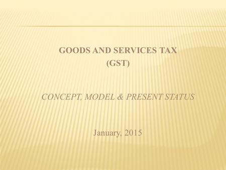 PRESENTATION PLAN Why GST : Perceived Benefits