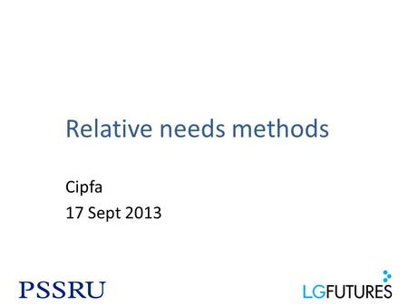 Relative needs methods Cipfa 17 Sept 2013. Principles The aim is to calculate the level of funding councils need to meet their social care obligations.