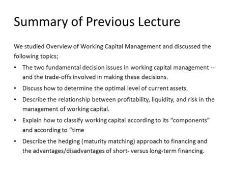 Summary of Previous Lecture We studied Overview of Working Capital Management and discussed the following topics; The two fundamental decision issues in.