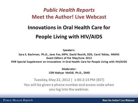 Public Health Reports Meet the Author! Live Webcast Tuesday, May 22, 2012 | 1:00-2:15 PM (EST) You will be given a phone number and access code when you.