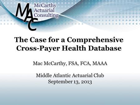Mac McCarthy, FSA, FCA, MAAA Middle Atlantic Actuarial Club September 13, 2013.