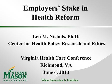 Where Innovation Is Tradition Employers' Stake in Health Reform Len M. Nichols, Ph.D. Center for Health Policy Research and Ethics Virginia Health Care.