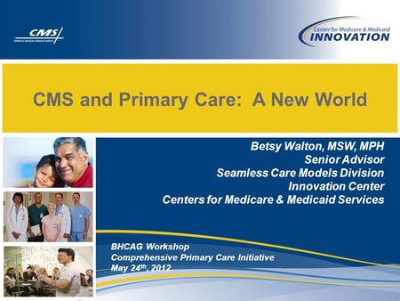 CMS and Primary Care: A New World Betsy Walton, MSW, MPH Senior Advisor Seamless Care Models Division Innovation Center Centers for Medicare & Medicaid.