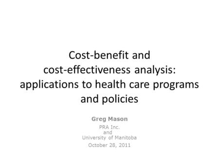 Cost-benefit and cost-effectiveness analysis: applications to health care programs and policies Greg Mason PRA Inc. and University of Manitoba October.