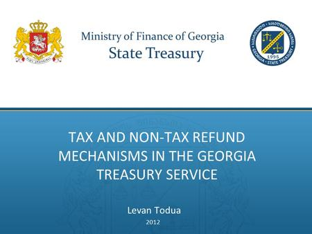 TAX AND NON-TAX REFUND MECHANISMS IN THE GEORGIA TREASURY SERVICE Levan Todua 2012.