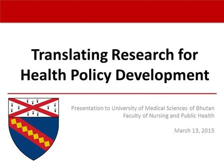 Translating Research for Health Policy Development Presentation to University of Medical Sciences of Bhutan Faculty of Nursing and Public Health March.