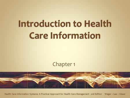 Chapter 1 Health Care Information Systems: A Practical Approach for Health Care Management 2nd Edition Wager ~ Lee ~ Glaser.