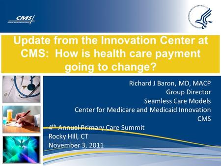 Update from the Innovation Center at CMS: How is health care payment going to change? Richard J Baron, MD, MACP Group Director Seamless Care Models Center.