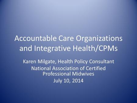 Accountable Care Organizations and Integrative Health/CPMs Karen Milgate, Health Policy Consultant National Association of Certified Professional Midwives.