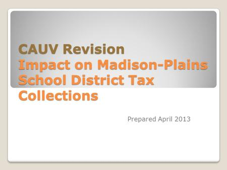 CAUV Revision Impact on Madison-Plains School District Tax Collections Prepared April 2013.