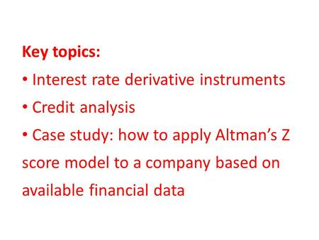 Key topics: Interest rate derivative instruments Credit analysis Case study: how to apply Altman's Z score model to a company based on available financial.
