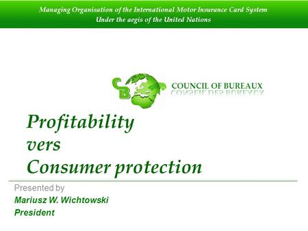 Profitability vers Consumer protection Presented by Mariusz W. Wichtowski President Managing Organisation of the International Motor Insurance Card System.