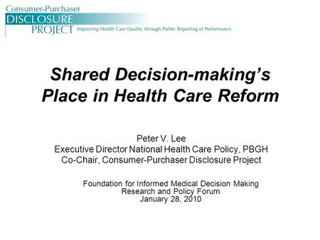 Shared Decision-making's Place in Health Care Reform Peter V. Lee Executive Director National Health Care Policy, PBGH Co-Chair, Consumer-Purchaser Disclosure.