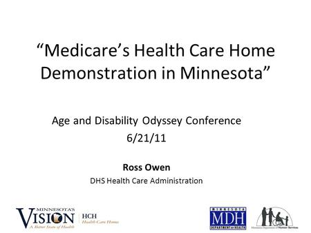 """Medicare's Health Care Home Demonstration in Minnesota"" Age and Disability Odyssey Conference 6/21/11 Ross Owen DHS Health Care Administration."