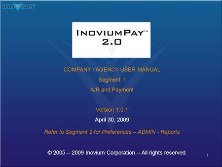 1 © 2005 – 2009 Inovium Corporation – All rights reserved COMPANY / AGENCY USER MANUAL Segment 1 A/R and Payment Version 1.0.1 April 30, 2009 Refer to.