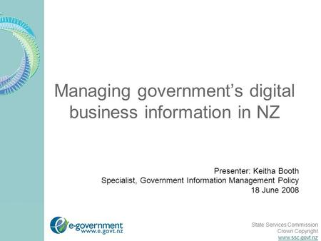 State Services Commission Crown Copyright www.ssc.govt.nz Managing government's digital business information in NZ Presenter: Keitha Booth Specialist,