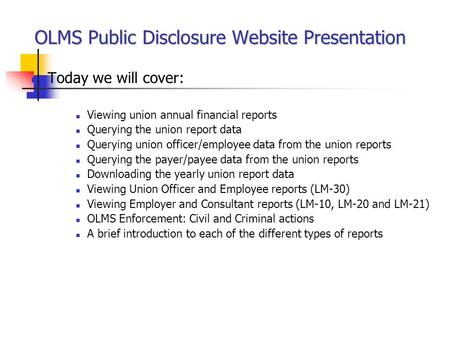 OLMS Public Disclosure Website Presentation Today we will cover: Viewing union annual financial reports Querying the union report data Querying union officer/employee.
