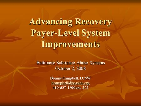 Advancing Recovery Payer-Level System Improvements Baltimore Substance Abuse Systems October 2, 2008 Bonnie Campbell, LCSW 410-637-1900.