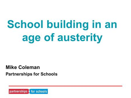 School building in an age of austerity Mike Coleman Partnerships for Schools.