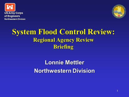 US Army Corps of Engineers Northwestern Division Northwestern Division 1 System Flood Control Review: Regional Agency Review Briefing Lonnie Mettler Northwestern.
