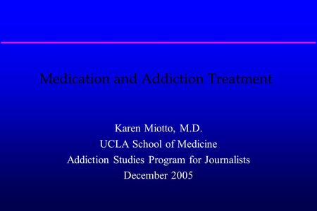 Medication and Addiction Treatment Karen Miotto, M.D. UCLA School of Medicine Addiction Studies Program for Journalists December 2005.