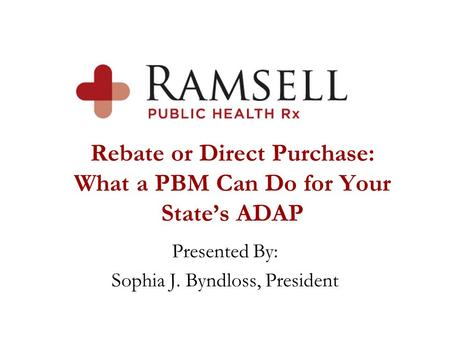 Rebate or Direct Purchase: What a PBM Can Do for Your State's ADAP Presented By: Sophia J. Byndloss, President.