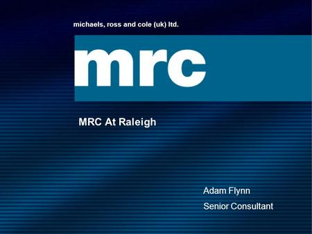 Michaels, ross and cole (uk) ltd. MRC At Raleigh Adam Flynn Senior Consultant.