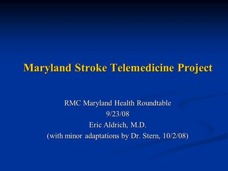 Maryland Stroke Telemedicine Project RMC Maryland Health Roundtable 9/23/08 Eric Aldrich, M.D. (with minor adaptations by Dr. Stern, 10/2/08)