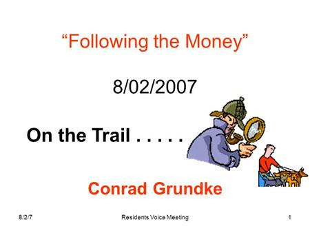 "8/2/7Residents Voice Meeting1 ""Following the Money"" 8/02/2007 Conrad Grundke On the Trail....."