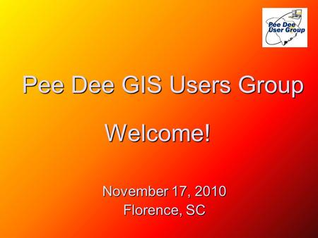 Pee Dee GIS Users Group November 17, 2010 Florence, SC Welcome!