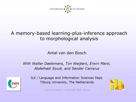 A memory-based learning-plus-inference approach to morphological analysis Antal van den Bosch With Walter Daelemans, Ton Weijters, Erwin Marsi, Abdelhadi.