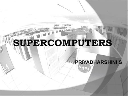 PRIYADHARSHINI S SUPERCOMPUTERS. OVERVIEW  The term is commonly applied to the fastest high-performance systems in existence at the time of their construction.