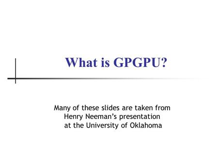 What is GPGPU? Many of these slides are taken from Henry Neeman's presentation at the University of Oklahoma.