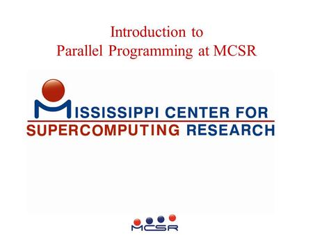 Introduction to Parallel Programming at MCSR. Mission Enhance Computational Research Climate at Mississippi's 8 Public Universities also: Support High.