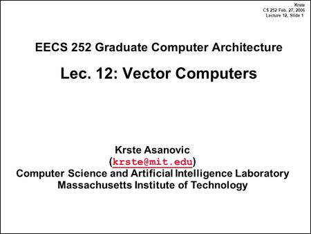 Krste CS 252 Feb. 27, 2006 Lecture 12, Slide 1 EECS 252 Graduate Computer Architecture Lec. 12: Vector Computers Krste Asanovic ( )