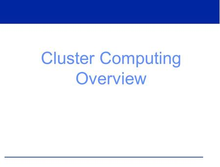 Cluster Computing Overview. What is a Cluster? A cluster is a collection of connected, independent computers that work together to solve a problem.
