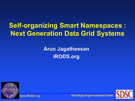 San Diego Supercomputer Center www.iRODS.org Self-organizing Smart Namespaces : Next Generation Data Grid Systems Arun Jagatheesan iRODS.org.