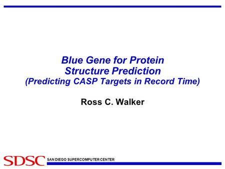 SAN DIEGO SUPERCOMPUTER CENTER Blue Gene for Protein Structure Prediction (Predicting CASP Targets in Record Time) Ross C. Walker.