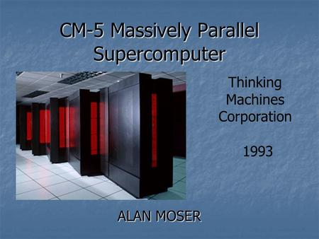 CM-5 Massively Parallel Supercomputer ALAN MOSER Thinking Machines Corporation 1993.